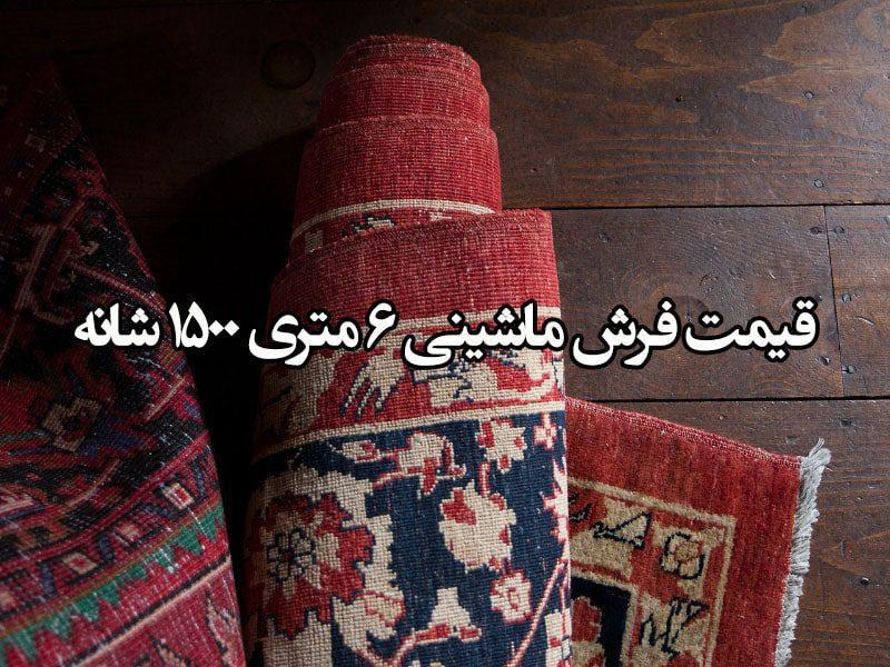قیمت فرش ماشینی 6 متری 1500 شانه